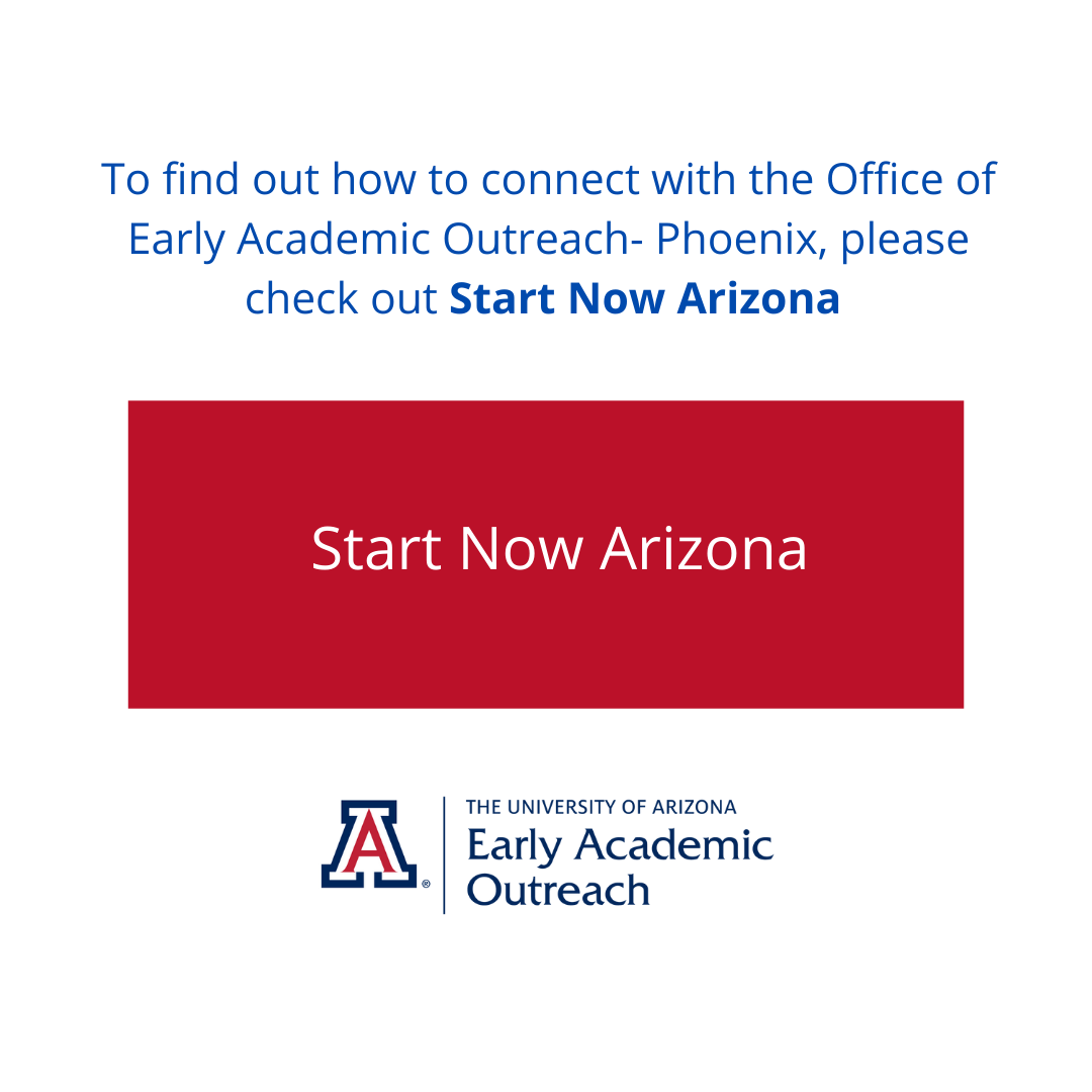 To find out how to connect with the Office of Early Academic Outreach-Phoenix please check out Start Now Arizona